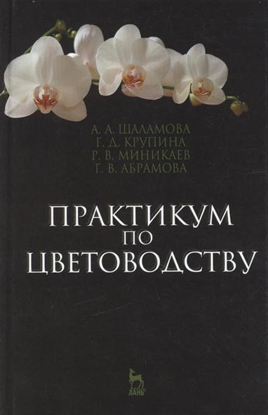 Шаламова А., Крупина Г., Миникаев Р. и др. Практикум по цветоводству: Учебное пособие