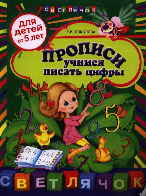 Соколова Е. Прописи. Учимся писать цифры. Для детей от 5 лет бортникова е учимся писать цифры 4 5 лет