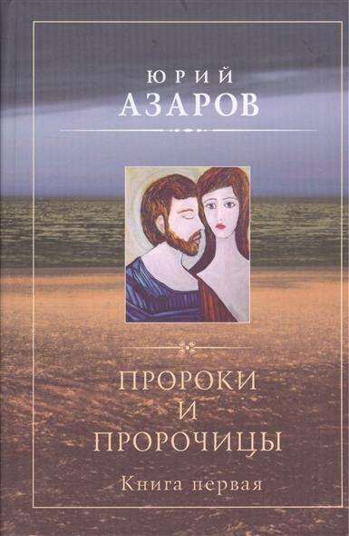 Азаров Ю. Пророки и пророчицы. Роман-эссе. Книга первая азаров ю семейная педагогика