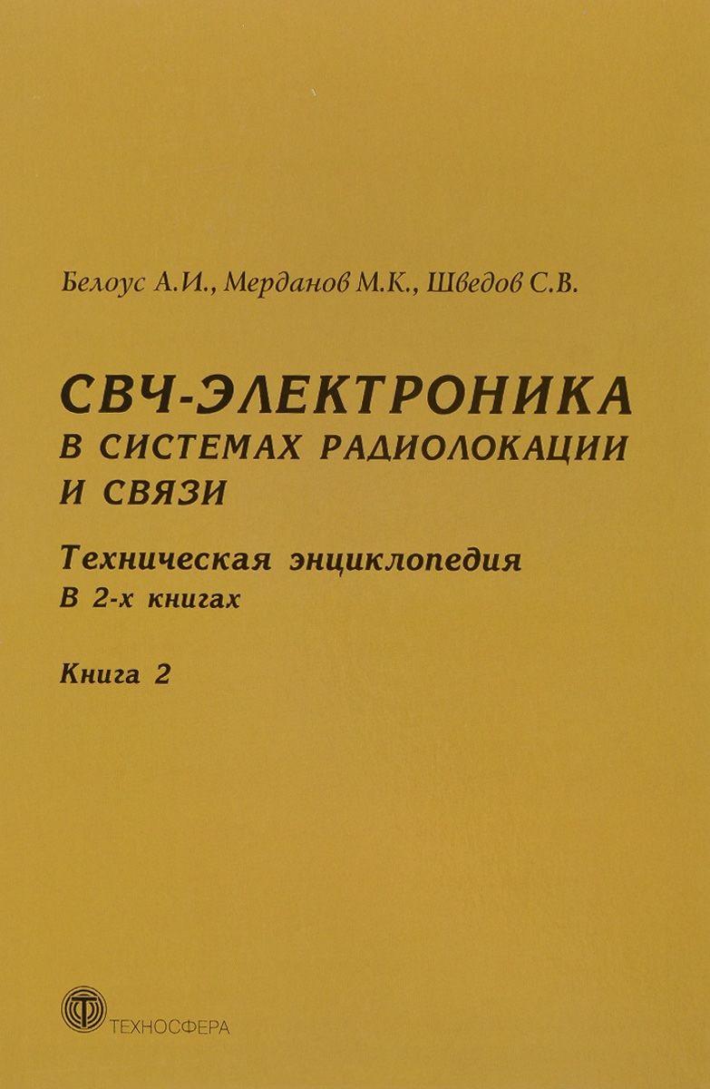 Белоус А., Мерданов М., Шведов С. СВЧ-электроника в системах радиолокации и связи.Техническая энциклопедия. В 2-х книгах. Книга 2