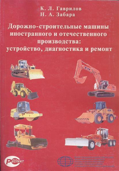 Гаврилов К., Забара Н. Дорожно-строительные машины иностр. и отеч. производства Устройство...