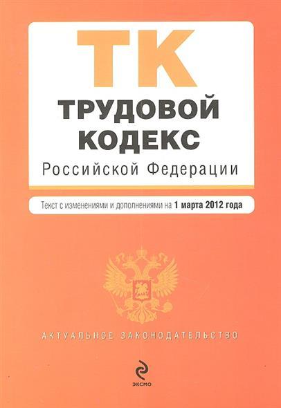 Трудовой кодекс Российской Федерации. Текст с изменениями и дополнениями на 1 марта 2012 года