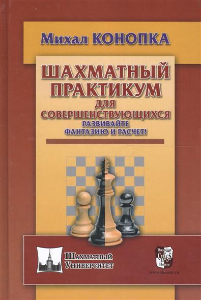 Конопка М. Шахматный практикум для совершенствующихся. Развивайте фантазию и расчет! славин и практикум стратегия расчет эндшпиль