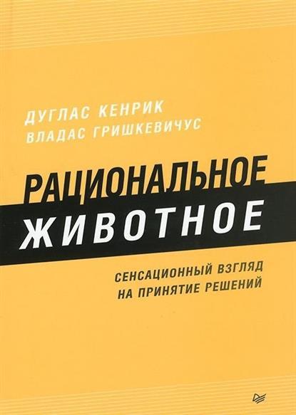 Кенрик Д., Гришкевичус В. Рациональное животное. Сенсационный взгляд на принятие решений борис гельфанд принятие позиционных решений в шахматах
