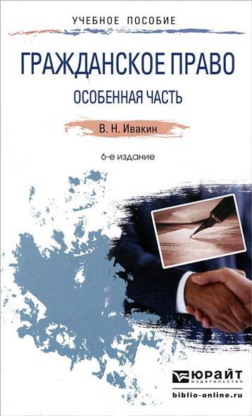 Гражданское право. Особенная часть. Учебное пособие для прикладного бакалавриата. 6-е издание, переработанное и дополненное