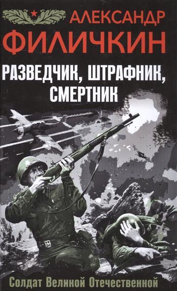 Филичкин А. Разведчик, штрафник, смертник. Солдат Великой Отечественной эксмо штрафник истребитель искупить кровью