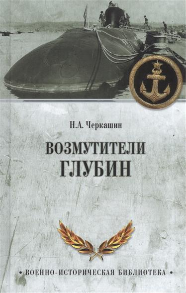 Черкашин Н. Возмутители глубин. Секретные операции советских подводных лодок в годы холодной войны