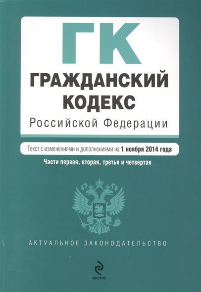 Гражданский кодекс Российской Федерации. Части первая, вторая, третья и четвертая. Текст с изменениями и дополнениями на 1 ноября 2014 года