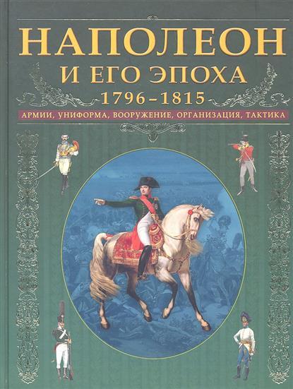 Наполеон и его эпоха 1796-1815 Армии униформа вооружение...