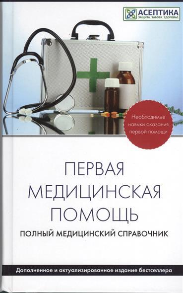 Первая медицинская помощь. Полный медицинский справочник
