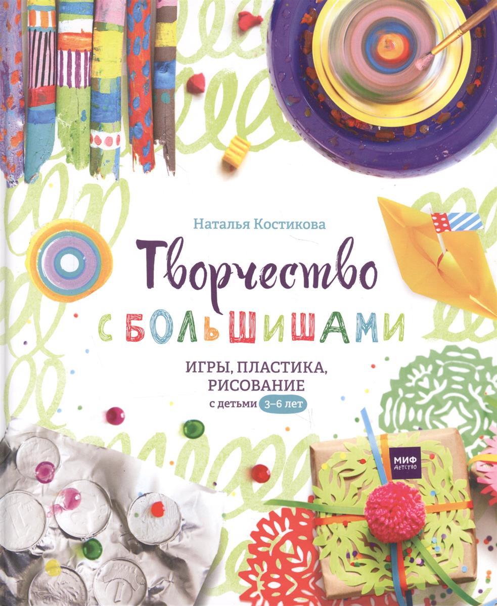 Костикова Н. Творчество с большишами. Игры, пластика, рисование с детьми 3-6 лет
