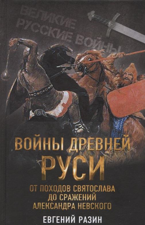 Разин Е. Войны Древней Руси. От походов Святослава до сражения Александра Невского