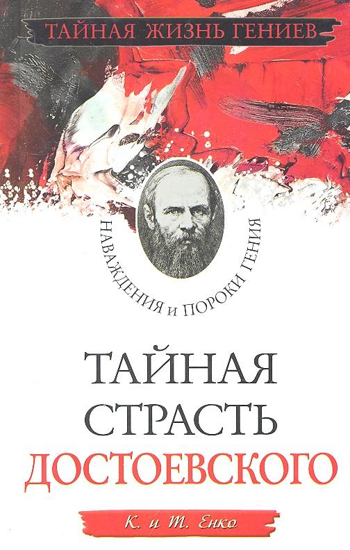 Енко К., Енко Т. Тайная страсть Достоевского Наваждения и пороки гения