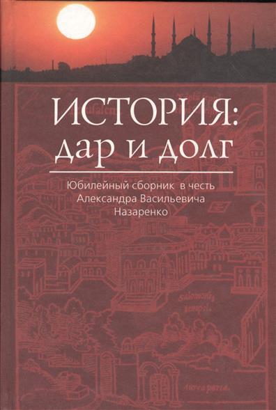 История: Дар и Долг. Юбилейный сборник в честь Александра Васильевича Назаренко