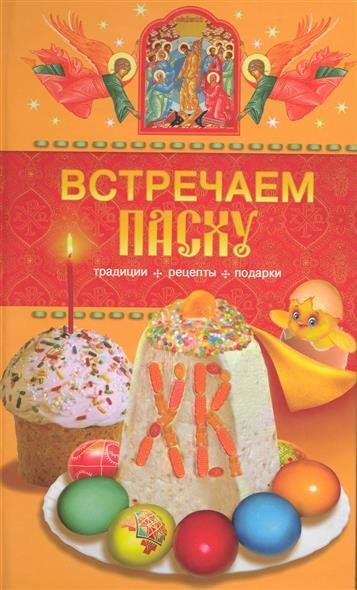 Встречаем Пасху Традиции рецепты подарки