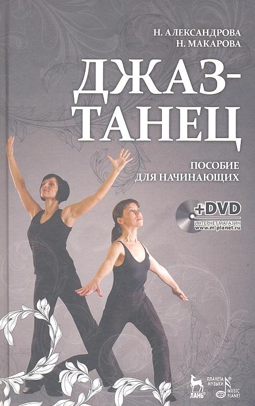 Александрова А., Макарова Н. Джаз - танец. Пособие для начинающих. Учебное пособие (+DVD)