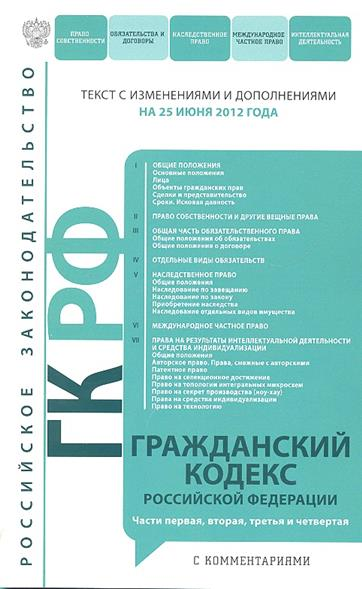 Гражданский кодекс Российской Федерации. Текст с изменениями и дополнениями на 25 июня 2012 года