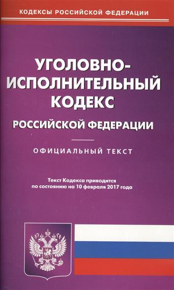 Уголовный-исполнительный кодекс РФ (по состоянию на 10 февраля 2017 года)