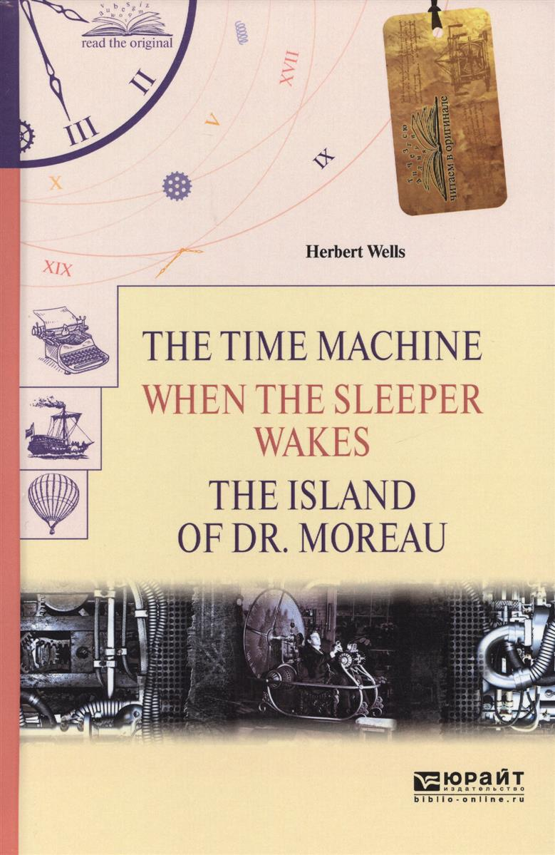 Wells H. The time machine. When the sleeper wakes. The island of dr. Moreau = Машина времени. Когда спящий проснется. Остров доктора Моро h g wells the island of doctor moreau