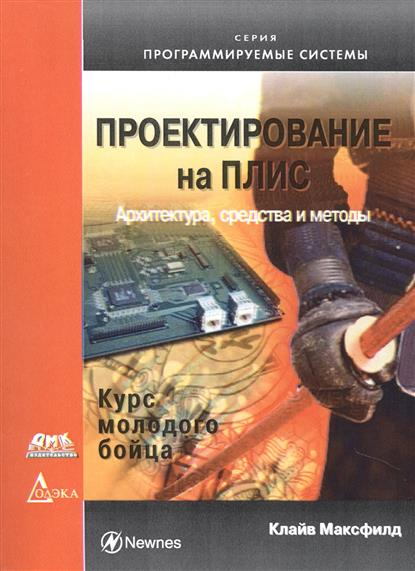 Максфилд К. Проектирование на ПЛИС. Архитектура, средства и методы. Курс молодого бойца