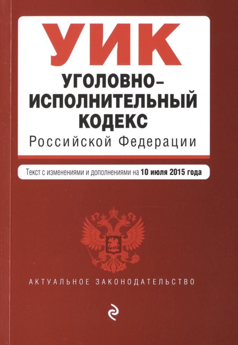 Уголовно-исполнительный кодекс Российской Федерации. Текст с изменениями  и дополнениями на 10 июля 2015 года