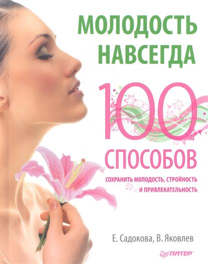 Садокова Е., Яковлев В. Молодость навсегда. 100 способов сохранить молодость, стройность и привлекательность молодость