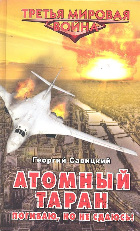 Савицкий Г. Атомный таран Погибаю но не сдаюсь савицкий г танковые засады бронебойным огонь