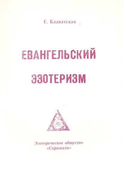 Блаватская Е. Евангельский эзотеризм блаватская елена петровна голос безмолвия 6 е изд