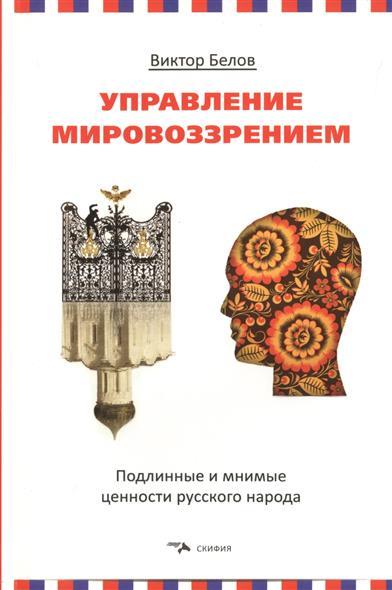 Управление мировоззрением. Подлинные и мнимые ценности русского народа