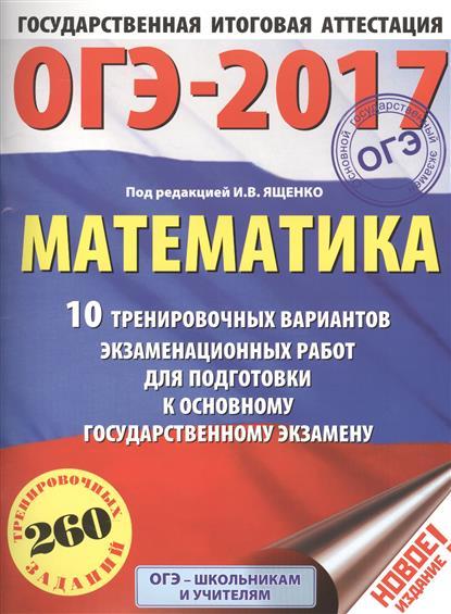 ОГЭ-2017. Математика. 10 тренировочных вариантов экзаменационных работ для подготовки к основному государственному экзамену