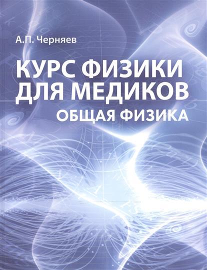 Черняев А.: Курс физики для медиков. Общая физика. Учебное пособие