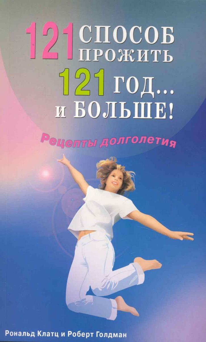 121 способ прожить 121 год…и больше Рецепты долголетия