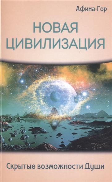 Афина-Гор Новая Цивилизация. Скрытые возможности Души михаил вейсман скрытые возможности нашего мозга
