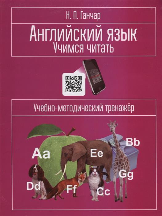Ганчар Н. Английский язык. Учимся читать: учебно-методический тренажер