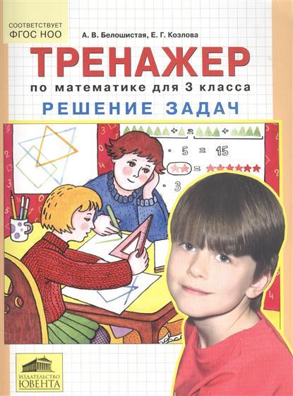 Белошистая А., Козлова Е. Тренажер по математике для 3 класса. Решение задач а в белошистая все виды задач по математике 1 4 классы
