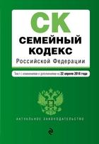 Семейный кодекс Российской Федерации. Текст с изменениями и дополнениями на 22 апреля 2018 г.
