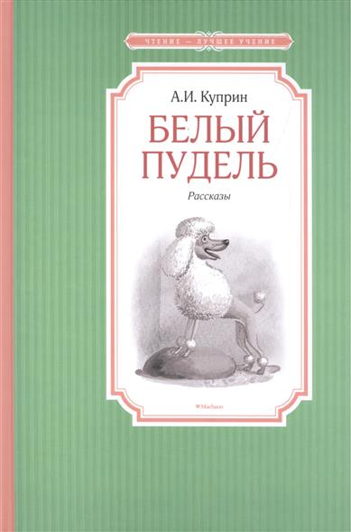 Куприн А. Белый пудель ISBN: 9785389102415 а и куприн резеда