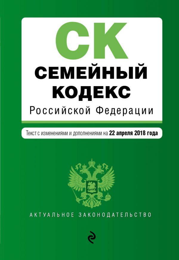 Семейный кодекс Российской Федерации. Текст с изменениями и дополнениями на 22 апреля 2018 г. билеты на 18 апреля экспресс рязань москва