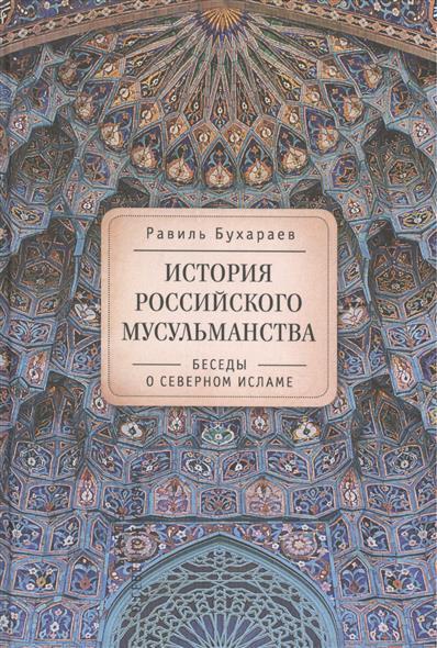 Бухараев Р. История российского мусульманства: беседы о Северном исламе