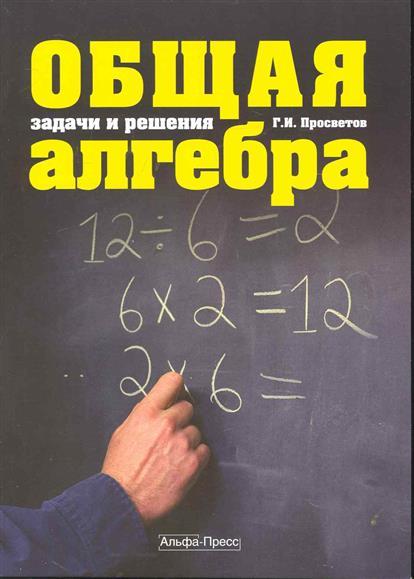 Общая алгебра Задачи и решения Уч.-практ. пособие