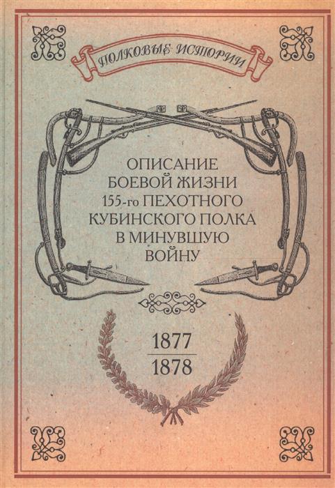 Поземковский (сост.) Описание боевой жизни 155-го пехотного Кубинского полка в минувшую войну 1877-1878-го годов. Репринтное издание