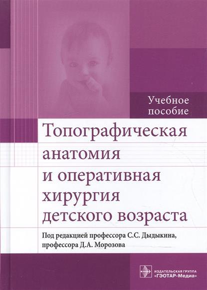 Дыдыкин С., Морозов Д. (ред.) Топографическая анатомия и оперативная хирургия детского возраста. Учебное пособие