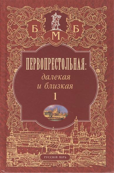 Первопрестольная. Далекая и близкая. Москва и москвичи в литературе русской эмиграции. Том 1