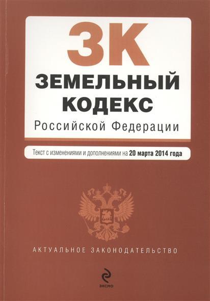 Земельный кодекс Российской Федерации. Текст с изменениями и дополнениями на 20 марта 2014 года