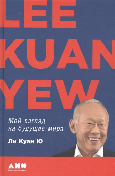 Ли Куан Ю Мой взгляд на будущее мира ISBN: 9785916716580 плейт т беседы с ли куан ю гражданин сингапур или как создают нации