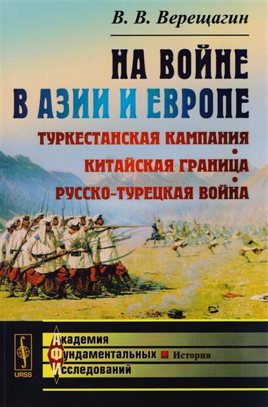 Верещагин В. На Войне в Азии и Европе. Туркестанская кампания, китайская граница, русско-турецкая война