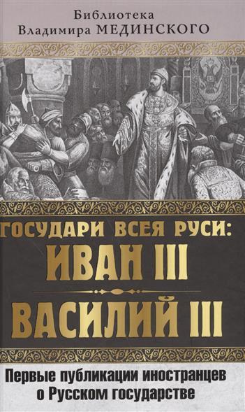 Государи всея Руси: Иван III и Василий III. Первые публикации иностранцев о Русском государстве
