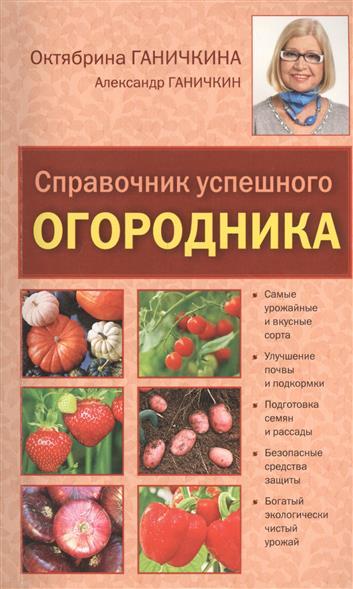 Ганичкина О., Ганичкин А. Справочник успешного огородника