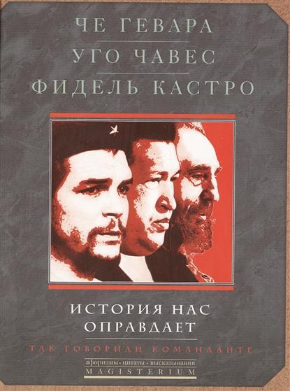 Че Гевара Э., Чавес У., Кастро Ф. История нас оправдывает. Так говорили команданте платошкин н н че гевара