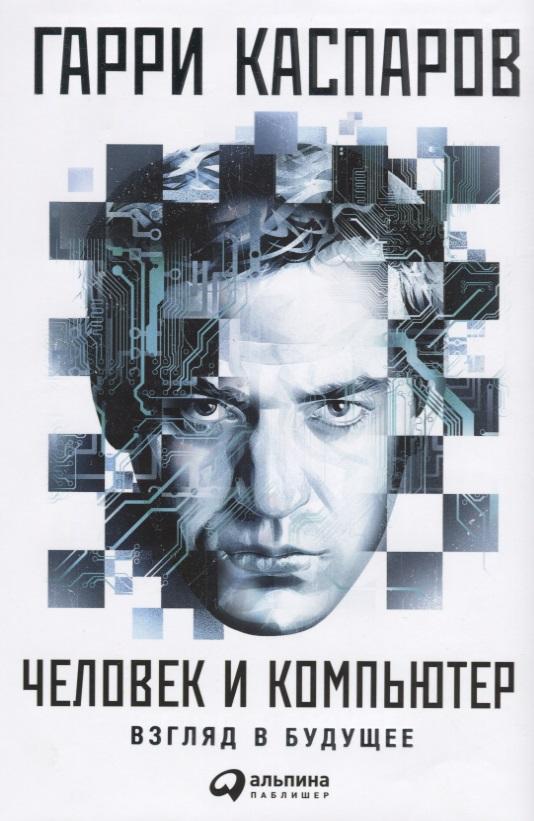 Каспаров Г. Человек и компьютер. Взгляд в будущее каспаров г мой шахматный путь 1985 1993